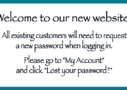 Welcome to our new website. All existing customers will need to request a new password when logging in. Please go to 'My Account' and click on 'Lost your password?'